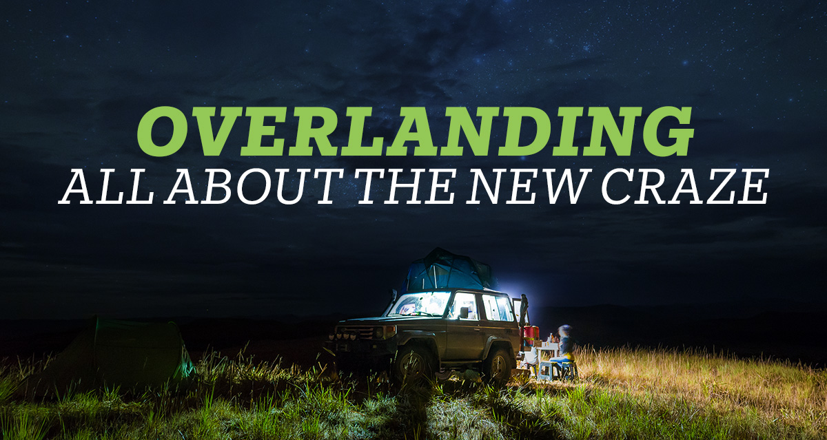 overlanding all about the new craze